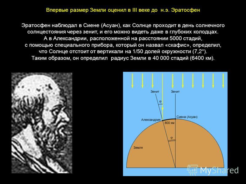 Эратосфен наблюдал в Сиене (Асуан), как Солнце проходит в день солнечного солнцестояния через зенит, и его можно видеть даже в глубоких колодцах. А в Александрии, расположенной на расстоянии 5000 стадий, с помощью специального прибора, который он наз