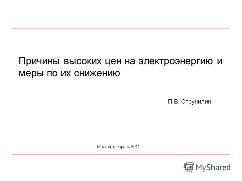 Причины высоких цен на электроэнергию и меры по их снижению Москва, февраль 2011 г. П.В. Струнилин