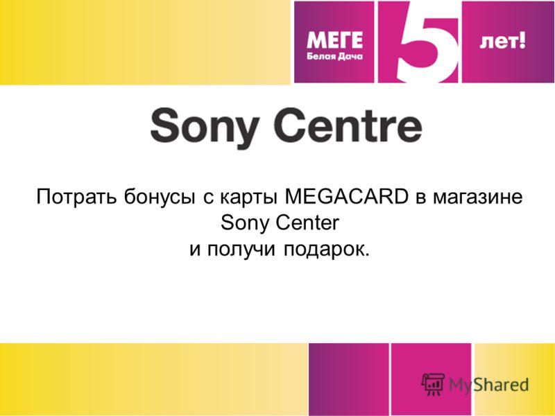 Потрать бонусы с карты MEGACARD в магазине Sony Center и получи подарок.