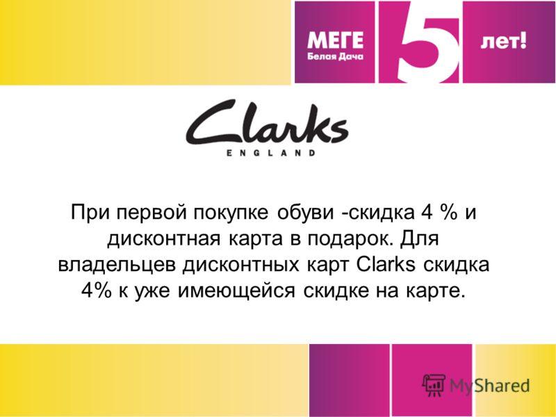 При первой покупке обуви -скидка 4 % и дисконтная карта в подарок. Для владельцев дисконтных карт Clarks скидка 4% к уже имеющейся скидке на карте.