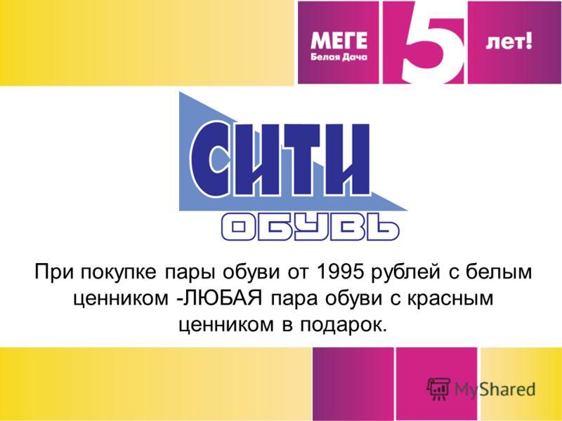 При покупке пары обуви от 1995 рублей с белым ценником -ЛЮБАЯ пара обуви с красным ценником в подарок.