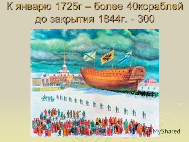 К январю 1725г – более 40кораблей до закрытия 1844г. - 300