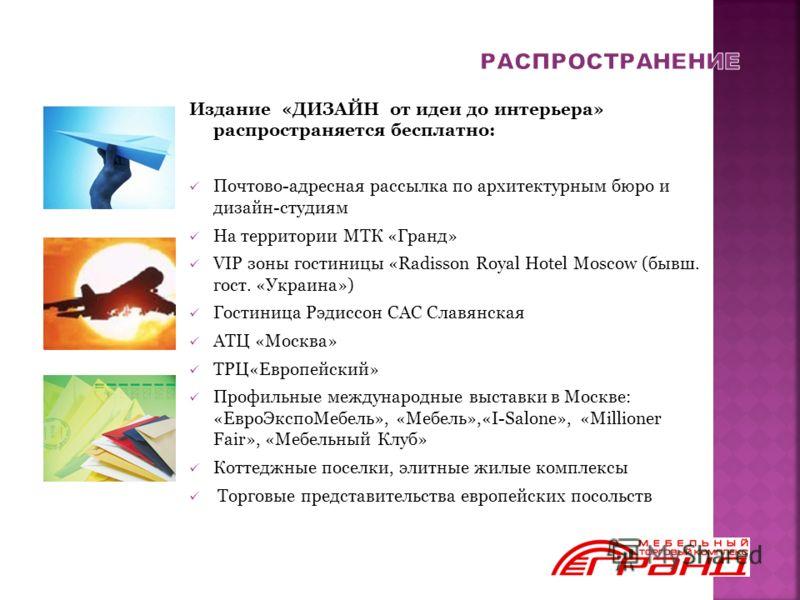 Издание «ДИЗАЙН от идеи до интерьера» распространяется бесплатно: Почтово-адресная рассылка по архитектурным бюро и дизайн-студиям На территории МТК «Гранд» VIP зоны гостиницы «Radisson Royal Hotel Moscow (бывш. гост. «Украина») Гостиница Рэдиссон СА