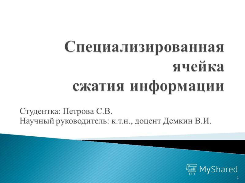 Специализированная ячейка сжатия информации Студентка: Петрова С.В. Научный руководитель: к.т.н., доцент Демкин В.И. 1