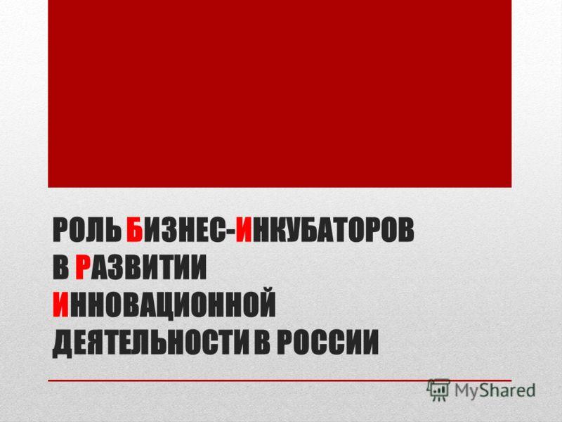 РОЛЬ БИЗНЕС-ИНКУБАТОРОВ В РАЗВИТИИ ИННОВАЦИОННОЙ ДЕЯТЕЛЬНОСТИ В РОССИИ