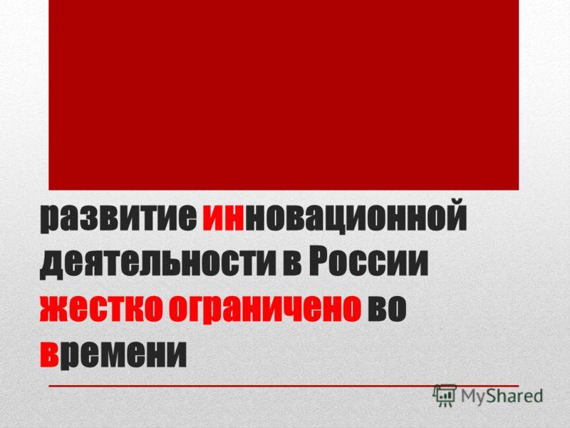развитие инновационной деятельности в России жестко ограничено во времени