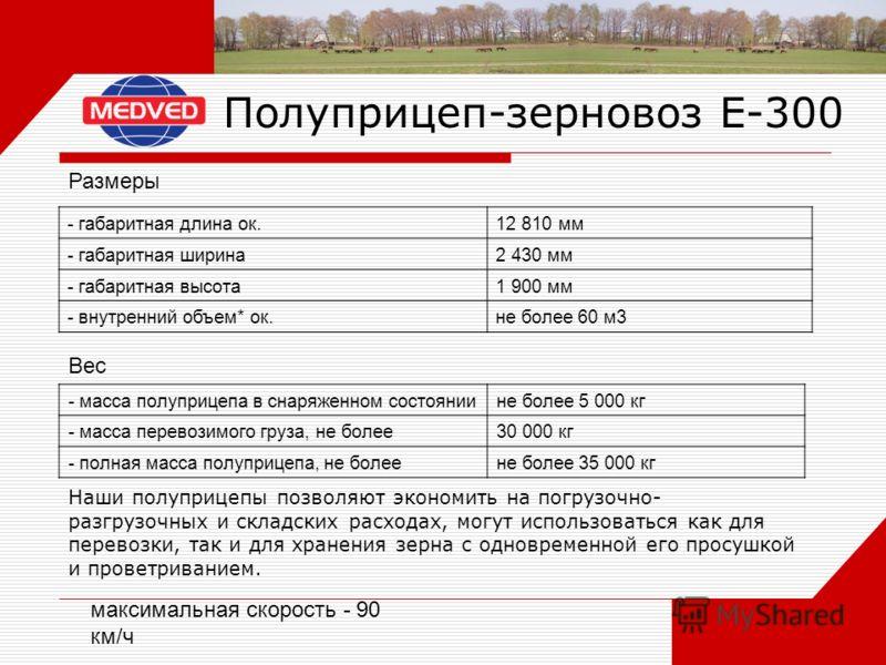 Полуприцеп-зерновоз Е-300 - габаритная длина ок. 12 810 мм - габаритная ширина2 430 мм - габаритная высота1 900 мм - внутренний объем* ок.не более 60 м3 Размеры - масса полуприцепа в снаряженном состояниине более 5 000 кг - масса перевозимого груза,