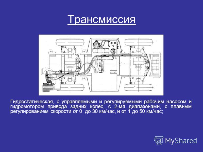 Трансмиссия Гидростатическая, с управляемыми и регулируемыми рабочим насосом и гидромотором привода задних колёс, с 2-мя диапазонами, с плавным регулированием скорости от 0 до 30 км/час, и от 1 до 50 км/час;