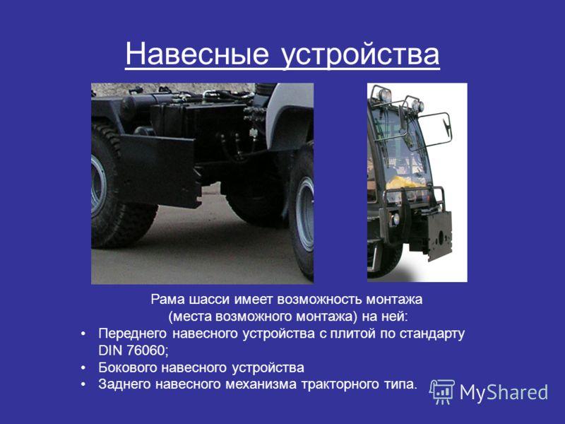 Навесные устройства Рама шасси имеет возможность монтажа (места возможного монтажа) на ней: Переднего навесного устройства с плитой по стандарту DIN 76060; Бокового навесного устройства Заднего навесного механизма тракторного типа.