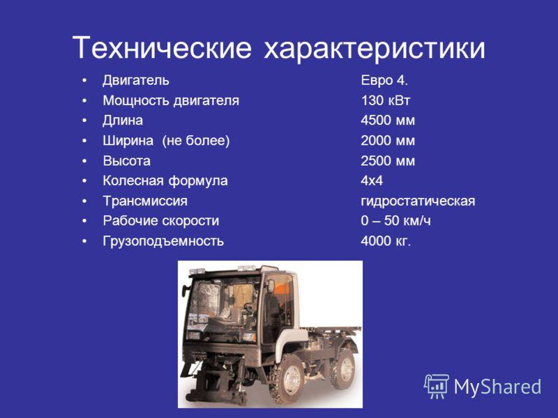 Технические характеристики ДвигательЕвро 4. Мощность двигателя130 кВт Длина4500 мм Ширина (не более)2000 мм Высота2500 мм Колесная формула4х4 Трансмиссиягидростатическая Рабочие скорости0 – 50 км/ч Грузоподъемность4000 кг.