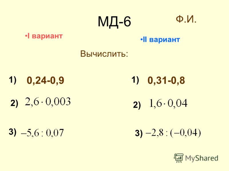 МД-6 1) I вариант II вариант 1) 2) 3) Ф.И. Вычислить: 0,24-0,90,31-0,8