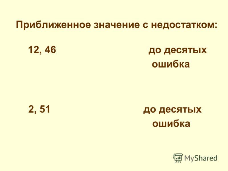Приближенное значение с избытком: 12, 46 до десятых ошибка 2, 51 до десятых ошибка