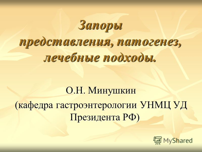 Запоры представления, патогенез, лечебные подходы. О.Н. Минушкин (кафедра гастроэнтерологии УНМЦ УД Президента РФ)