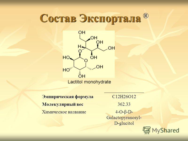 Состав Экспортала ® Эмпирическая формула C12H26O12 Молекулярный вес 362.33 Химическое название 4-O-β-D- Galactopyranosyl- D-glucitol Lactitol monohydrate