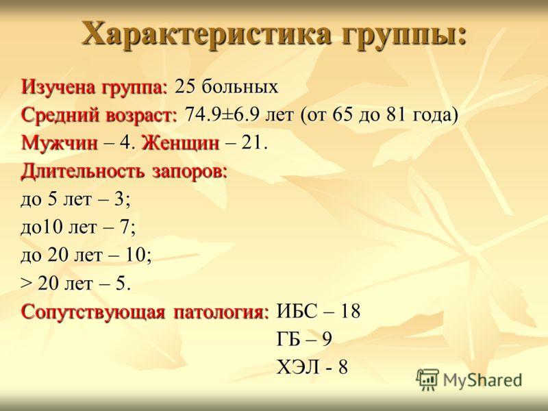 Характеристика группы: Изучена группа: 25 больных Средний возраст: 74.9±6.9 лет (от 65 до 81 года) Мужчин – 4. Женщин – 21. Длительность запоров: до 5 лет – 3; до10 лет – 7; до 20 лет – 10; > 20 лет – 5. Сопутствующая патология: ИБС – 18 ГБ – 9 ГБ –