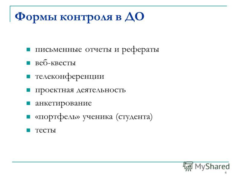 Формы контроля в ДО письменные отчеты и рефераты веб-квесты телеконференции проектная деятельность анкетирование «портфель» ученика (студента) тесты 4