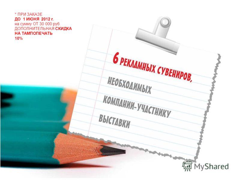 * ПРИ ЗАКАЗЕ ДО 1 ИЮНЯ 2012 г. на сумму ОТ 30 000 руб. ДОПОЛНИТЕЛЬНАЯ СКИДКА НА ТАМПОПЕЧАТЬ 10%