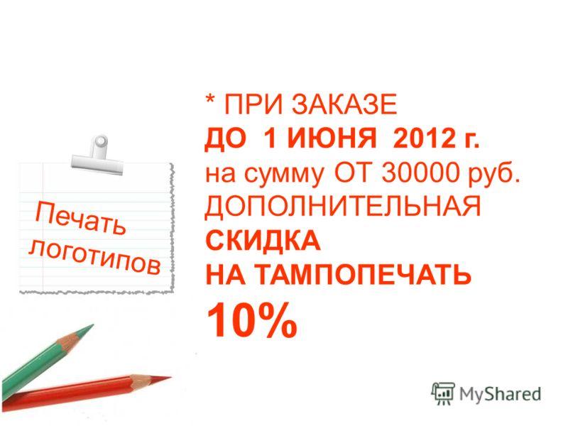 Печать логотипов * ПРИ ЗАКАЗЕ ДО 1 ИЮНЯ 2012 г. на сумму ОТ 30000 руб. ДОПОЛНИТЕЛЬНАЯ СКИДКА НА ТАМПОПЕЧАТЬ 10%