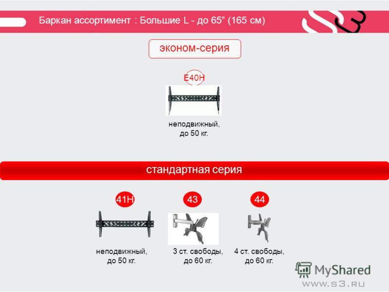 Баркан ассортимент : Большие L - до 65 (165 см) 41H 4443 E40H стандартная серия эконом-серия неподвижный, до 50 кг. 3 ст. свободы, до 60 кг. 4 ст. свободы, до 60 кг.