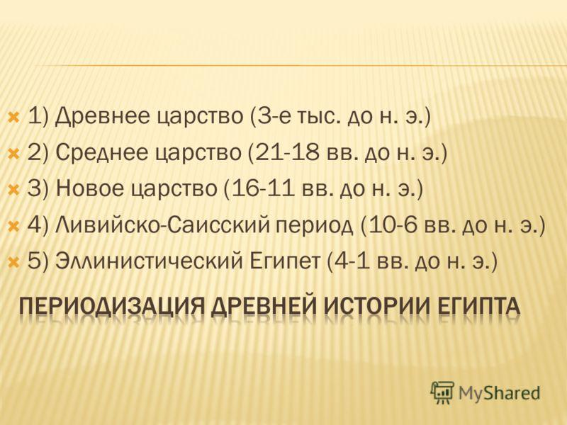1) Древнее царство (3-е тыс. до н. э.) 2) Среднее царство (21-18 вв. до н. э.) 3) Новое царство (16-11 вв. до н. э.) 4) Ливийско-Саисский период (10-6 вв. до н. э.) 5) Эллинистический Египет (4-1 вв. до н. э.)