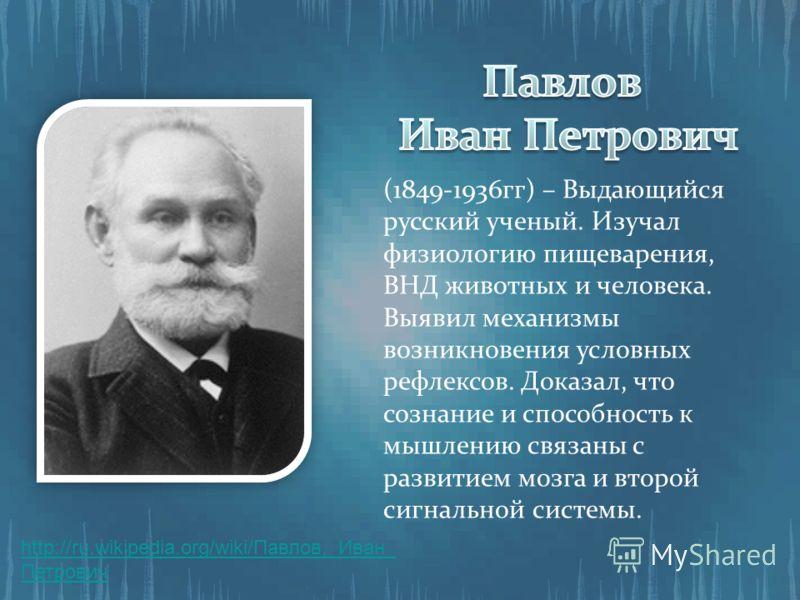 (1849-1936гг) – Выдающийся русский ученый. Изучал физиологию пищеварения, ВНД животных и человека. Выявил механизмы возникновения условных рефлексов. Доказал, что сознание и способность к мышлению связаны с развитием мозга и второй сигнальной системы