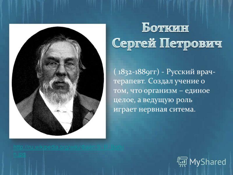 ( 1832-1889гг) - Русский врач- терапевт. Создал учение о том, что организм – единое целое, а ведущую роль играет нервная ситема. http://ru.wikipedia.org/wiki/Файл:S_P_Botki n.jpg