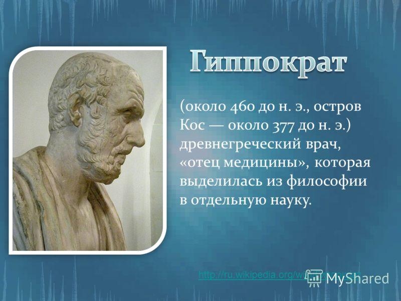(около 460 до н. э., остров Кос около 377 до н. э.) древнегреческий врач, «отец медицины», которая выделилась из философии в отдельную науку. http://ru.wikipedia.org/wiki/Гиппократ