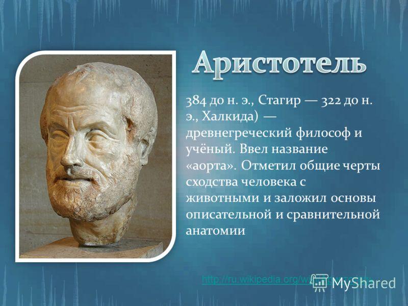 384 до н. э., Стагир 322 до н. э., Халкида) древнегреческий философ и учёный. Ввел название «аорта». Отметил общие черты сходства человека с животными и заложил основы описательной и сравнительной анатомии http://ru.wikipedia.org/wiki/Аристотель
