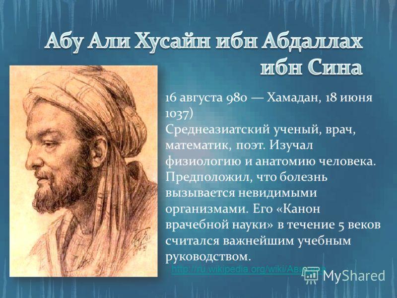 http://ru.wikipedia.org/wiki/Авицена 16 августа 980 Хамадан, 18 июня 1037) Среднеазиатский ученый, врач, математик, поэт. Изучал физиологию и анатомию человека. Предположил, что болезнь вызывается невидимыми организмами. Его «Канон врачебной науки» в
