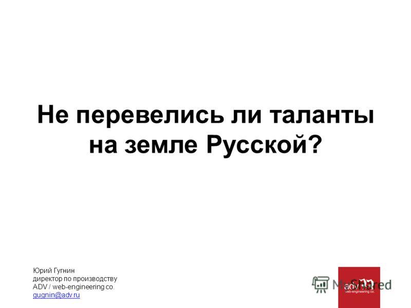 Не перевелись ли таланты на земле Русской? Юрий Гугнин директор по производству ADV / web-engineering co. gugnin@adv.ru