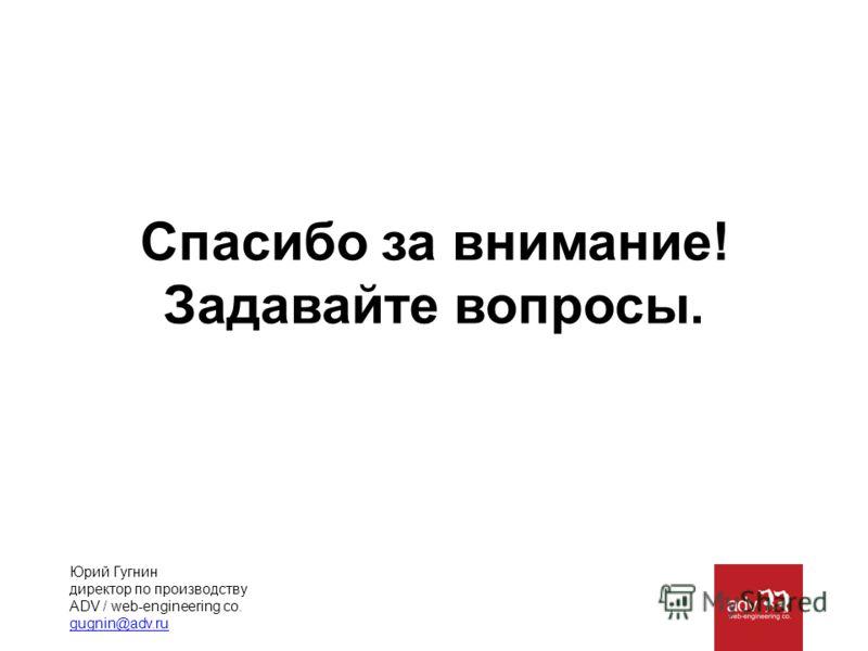 Спасибо за внимание! Задавайте вопросы. Юрий Гугнин директор по производству ADV / web-engineering co. gugnin@adv.ru