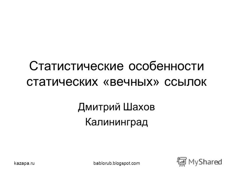 kazapa.rubablorub.blogspot.com1 Статистические особенности статических «вечных» ссылок Дмитрий Шахов Калининград
