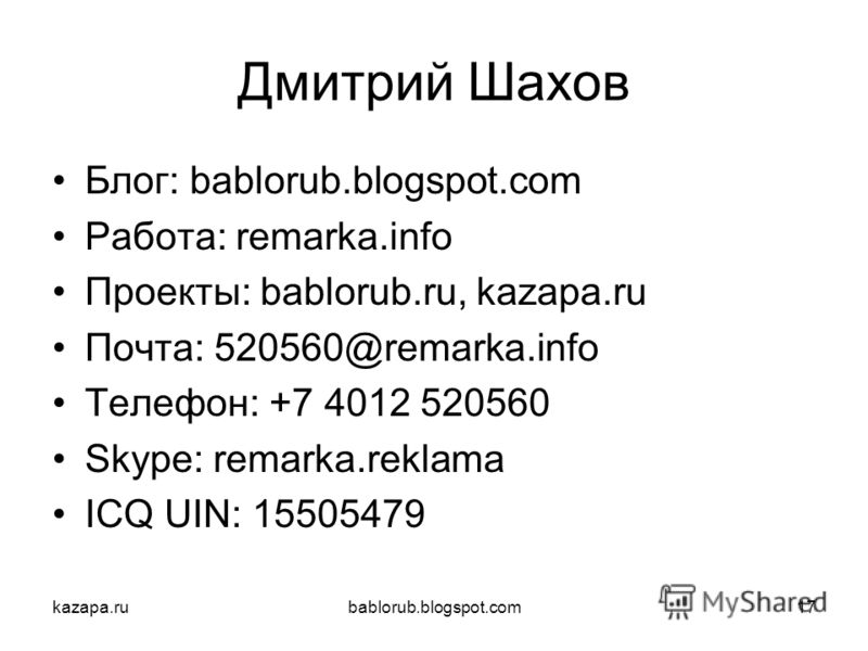 kazapa.rubablorub.blogspot.com17 Дмитрий Шахов Блог: bablorub.blogspot.com Работа: remarka.info Проекты: bablorub.ru, kazapa.ru Почта: 520560@remarka.info Телефон: +7 4012 520560 Skype: remarka.reklama ICQ UIN: 15505479