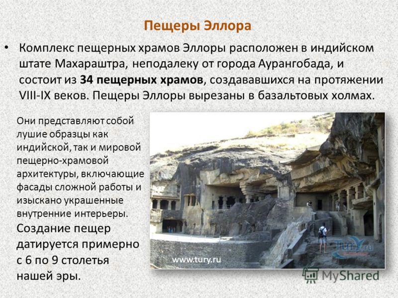 Пещеры Эллора Комплекс пещерных храмов Эллоры расположен в индийском штате Махараштра, неподалеку от города Аурангобада, и состоит из 34 пещерных храмов, создававшихся на протяжении VIII-IX веков. Пещеры Эллоры вырезаны в базальтовых холмах. www.tury
