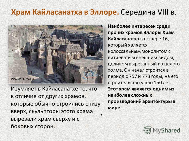 Наиболее интересен среди прочих храмов Эллоры Храм Кайласанатха в пещере 16, который является колоссальным монолитом с витиеватым внешним видом, целиком вырезанный из целого холма. Он начал строится в период с 757 и 773 годы, на его строительство ушл