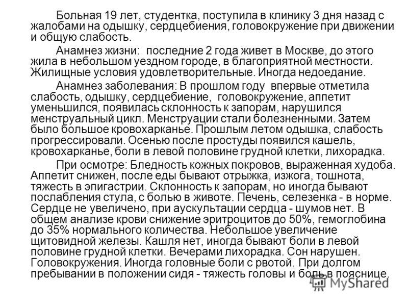Больная 19 лет, студентка, поступила в клинику 3 дня назад с жалобами на одышку, сердцебиения, головокружение при движении и общую слабость. Анамнез жизни: последние 2 года живет в Москве, до этого жила в небольшом уездном городе, в благоприятной мес