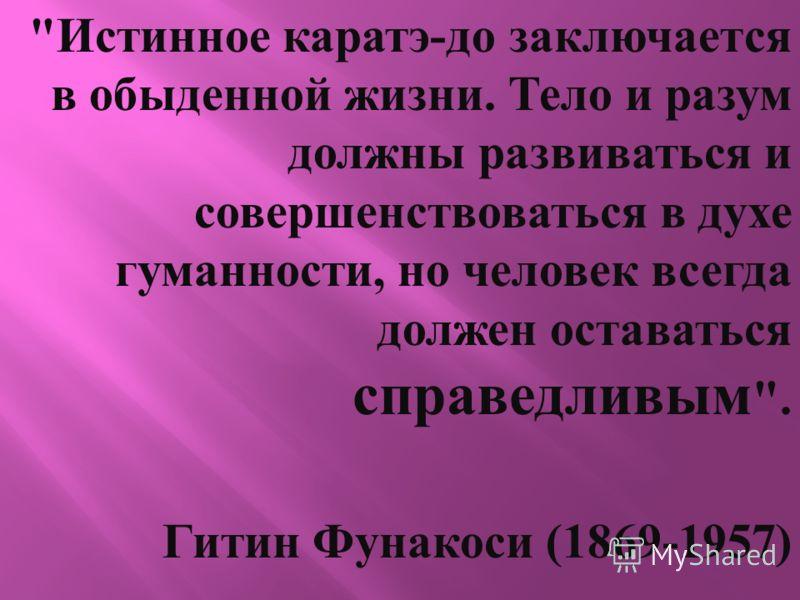 Истинное каратэ - до заключается в обыденной жизни. Тело и разум должны развиваться и совершенствоваться в духе гуманности, но человек всегда должен оставаться справедливым . Гитин Фунакоси (1869-1957)