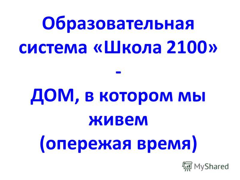 Образовательная система «Школа 2100» - ДОМ, в котором мы живем (опережая время)