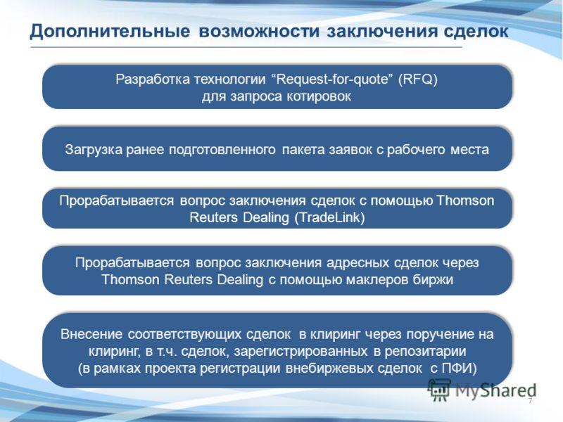 7 Дополнительные возможности заключения сделок Прорабатывается вопрос заключения адресных сделок через Thomson Reuters Dealing с помощью маклеров биржи Разработка технологии Request-for-quote (RFQ) для запроса котировок Прорабатывается вопрос заключе