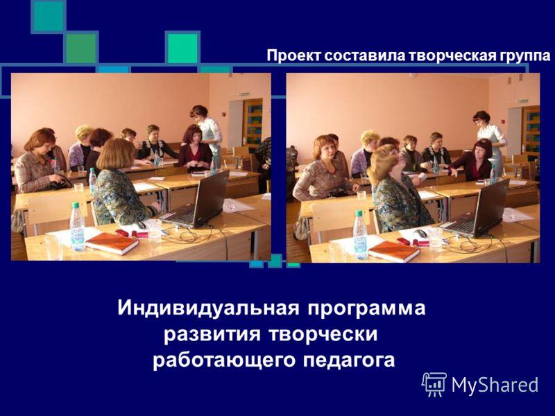 Проект составила творческая группа фото Индивидуальная программа развития творчески работающего педагога