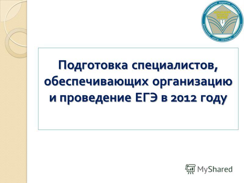 Подготовка специалистов, обеспечивающих организацию и проведение ЕГЭ в 2012 году