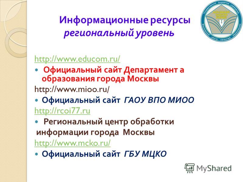 Информационные ресурсы региональный уровень http://www.educom.ru/ Официальный сайт Департамент а образования города Москвы http://www.mioo.ru/ Официальный сайт ГАОУ ВПО МИОО http://rcoi77.ru Региональный центр обработки информации города Москвы http: