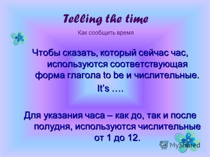 Чтобы сказать, который сейчас час, используются соответствующая форма глагола to be и числительные. Its …. Для указания часа – как до, так и после полудня, используются числительные от 1 до 12. Telling the time Как сообщить время