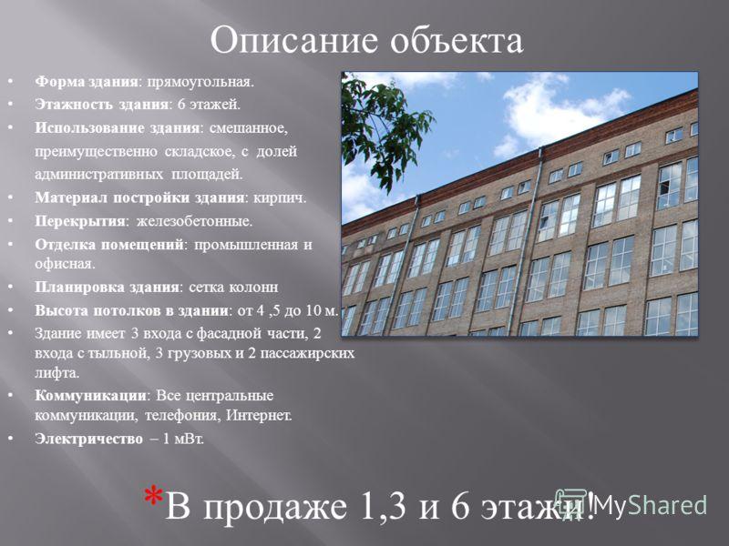 Описание объекта Форма здания: прямоугольная. Этажность здания: 6 этажей. Использование здания: смешанное, преимущественно складское, с долей административных площадей. Материал постройки здания: кирпич. Перекрытия: железобетонные. Отделка помещений:
