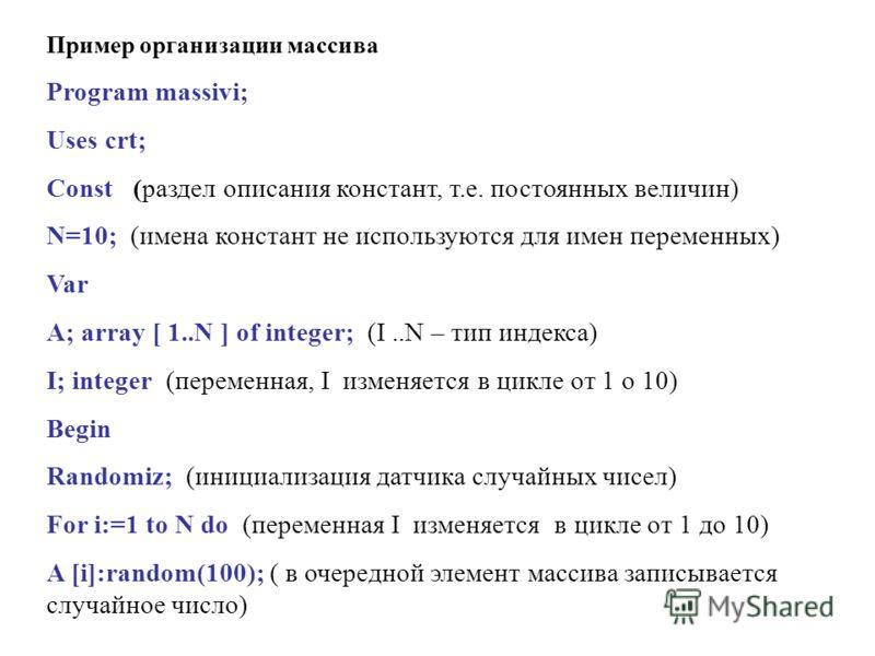 Пример организации массива Program massivi; Uses crt; Const (раздел описания констант, т.е. постоянных величин) N=10; (имена констант не используются для имен переменных) Var A; array [ 1..N ] of integer; (I..N – тип индекса) I; integer (переменная,