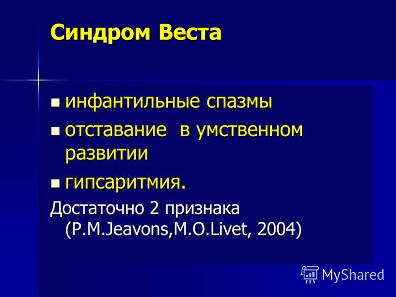 Синдром Веста инфантильные спазмы инфантильные спазмы отставание в умственном развитии отставание в умственном развитии гипсаритмия. гипсаритмия. Достаточно 2 признака (P.M.Jeavons,M.O.Livet, 2004)