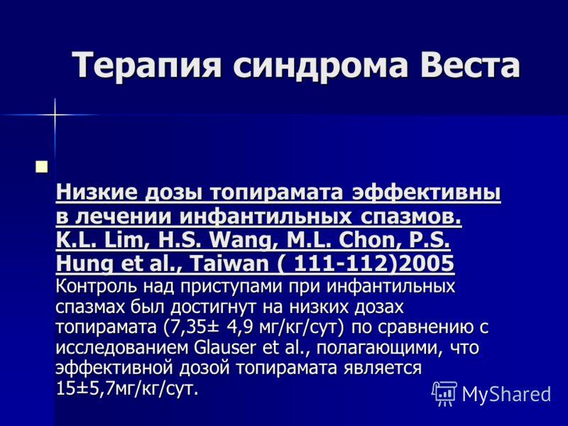 Терапия синдрома Веста Низкие дозы топирамата эффективны в лечении инфантильных спазмов. K.L. Lim, H.S. Wang, M.L. Chon, P.S. Hung et al., Taiwan ( 111-112)2005 Контроль над приступами при инфантильных спазмах был достигнут на низких дозах топирамата