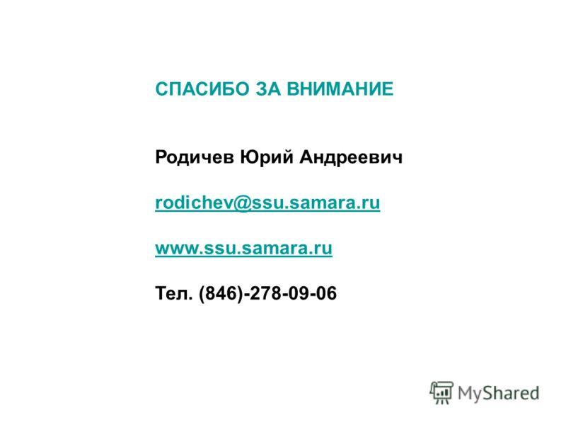 СПАСИБО ЗА ВНИМАНИЕ Родичев Юрий Андреевич rodichev@ssu.samara.ru www.ssu.samara.ru Тел. (846)-278-09-06
