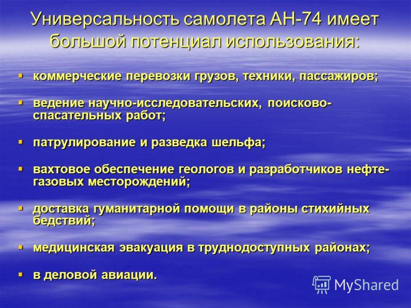 Универсальность самолета АН-74 имеет большой потенциал использования: коммерческие перевозки грузов, техники, пассажиров; коммерческие перевозки грузов, техники, пассажиров; ведение научно-исследовательских, поисково- спасательных работ; ведение науч