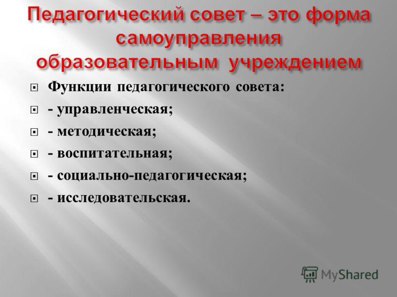 Функции педагогического совета : - управленческая ; - методическая ; - воспитательная ; - социально - педагогическая ; - исследовательская.